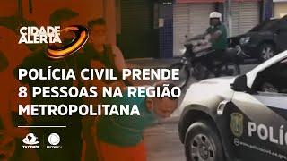 Polícia civil prende 8 pessoas na região metropolitana