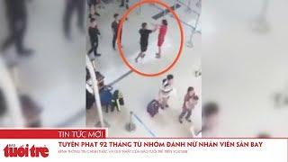 Tuyên phạt 92 tháng tù nhóm đánh nữ nhân viên sân bay