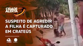 Suspeito de agredir a própria filha é capturado em Crateús