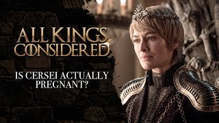 GAME OF THRONES: Is Cersei Lannister Actually Pregnant? (All Kings Considered)