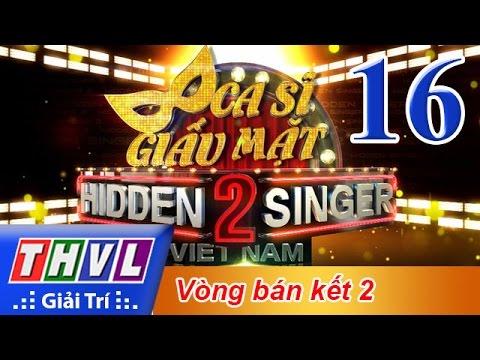 THVL | Ca sĩ giấu mặt 2016 - Tập 16: Bán kết 2