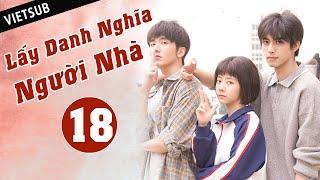LẤY DANH NGHĨA NGƯỜI NHÀ - Tập 18 ( Vietsub)   Phim Thanh Xuân Ngọt Ngào Siêu Hay Hè 2020