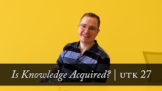 Is Knowledge Acquired? | Untangle the Knot (Ep. 27)