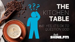 The Kitchen Table #41: Yes, It's OK to Question God