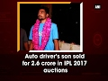 ANI-Auto driver's son from Hyderabad sold for Rs 2.6 crore in IPL 2017 auctions