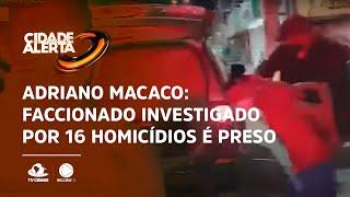 Adriano Macaco: Faccionado investigado por 16 homicídios é preso