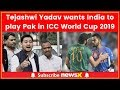 Tejashwi Yadav wants India to play Pak in ICC World Cup 2019