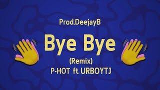 Bye Bye (Remix) - P-HOT ft. UrboyTJ - Prod.DeejayB [Official lyric]