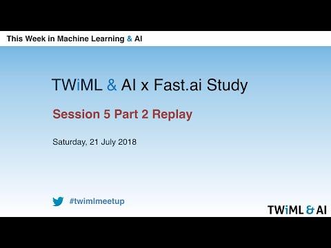 TWiML & AI x Fast.ai Study Group – Session 5 Part 2 – July 21, 2018