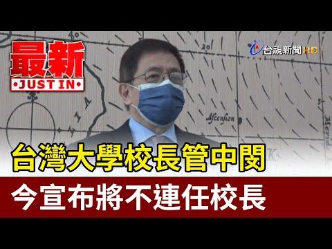 台灣大學校長管中閔 今宣布將不連任校長【最新快訊】