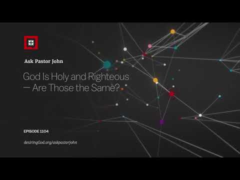 God Is Holy and Righteous — Are Those the Same? // Ask Pastor John