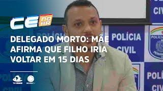 DELEGADO MORTO: Mãe afirma que filho iria voltar em 15 dias para Fortaleza