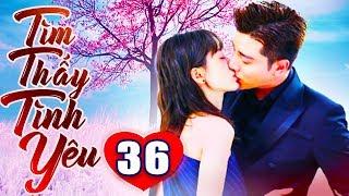 Tìm Thấy Tình Yêu - Tập 36 | Phim Bộ Trung Quốc Lồng Tiếng Mới Nhất 2019 - Phim Tình Cảm Hay Nhất