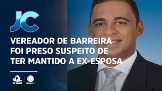 Vereador de Barreira foi preso suspeito de ter mantido a ex-esposa em cárcere privado