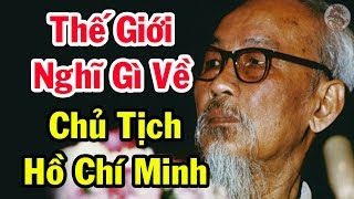 Thế Giới Công Khai Suy Nghĩ Về Chủ Tịch HỒ CHÍ MINH - Việt Sử Toàn Thư