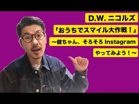 D.W.ニコルズ「おうちでスマイル大作戦!」〜健ちゃん、Instagramそろそろやってみよう!〜