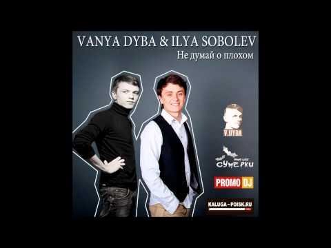 Илья Соболев - Не думай о плохом (Vanya Dyba remix)