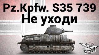Pz.Kpfw. S35 739 (f) - Не уходи