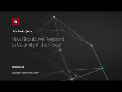 How Should We Respond to Calamity in the News? // Ask Pastor John