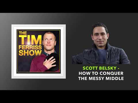 Scott Belsky — How to Conquer the Messy Middle | The Tim Ferriss Show (Podcast)