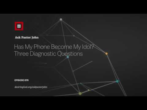 Has My Phone Become My Idol? Three Diagnostic Questions // Ask Pastor John