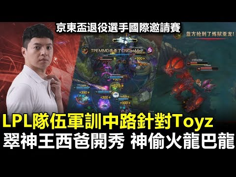 2019/6/17 LPL隊伍軍訓中路針對Toyz 翠神王西爸開秀 神偷火龍巴龍丨京東盃 LMS vs LPL Game2