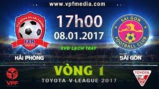 TRỰC TIẾP   HẢI PHÒNG vs SÀI GÒN   VÒNG 1 V-LEAGUE 2017