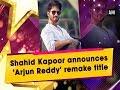 Shahid Kapoor announces 'Arjun Reddy' remake title