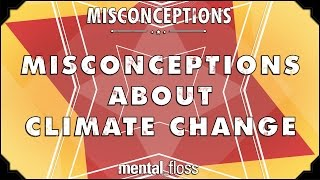 Misconceptions about Climate Change - mental_floss on YouTube (Ep. 43)