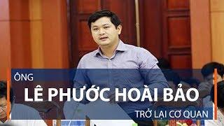 Ông Lê Phước Hoài Bảo trở lại cơ quan    VTC1