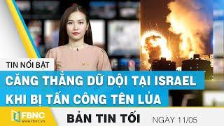 Tin tức | Bản tin tối 11/5 | Căng thẳng dữ dội tại Israel khi bị tấn công tên lửa | FBNC