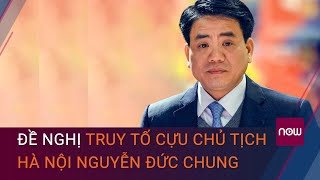 Cập nhật thông tin cựu Chủ tịch Hà Nội Nguyễn Đức Chung bị đề nghị truy tố | VTC Now