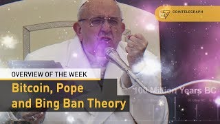 Bitcoin, Pope and Bing Ban Theory: Overview of the Week