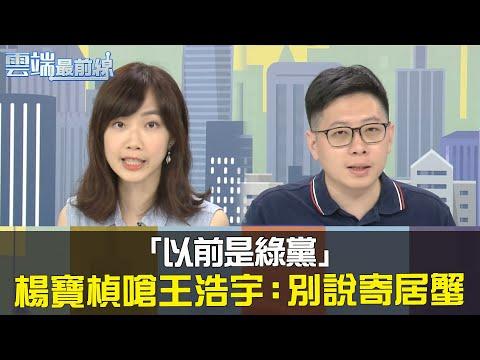 「你以前也是綠黨」楊寶楨嗆王浩宇:別說吳益政寄居蟹 | 雲端最前線20200702精華