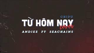 Từ Hôm Nay - Andiez ft Seachains ( Cover )