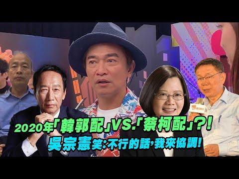 2020年「韓郭配」VS.「蔡柯配」?! 吳宗憲笑:不行的話,我來協調!