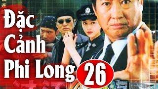 Đặc Cảnh Phi Long - Tập 26   Phim Hành Động Trung Quốc Hay Nhất 2018 - Thuyết Minh