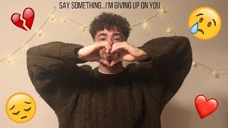 SAY SOMETHING, I'M GIVING UP ON YOU! *EMOTIONAL COVER*