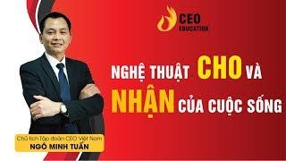 Nghệ thuật cho và nhận trong cuộc sống -  Ngô Minh Tuấn | Học Viên CEO Việt Nam