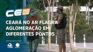 Ceará no Ar flagra aglomeração em diferentes pontos da Capital