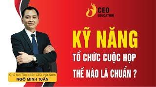 Kỹ năng tổ chức cuộc họp hiệu quả của Ceo quản trị - Ngô Minh Tuấn | Học Viện CEO Việt Nam