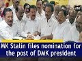 MK Stalin files nomination for the post of DMK president