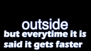 outside but everytime Bill Wurtz says outside it gets faster