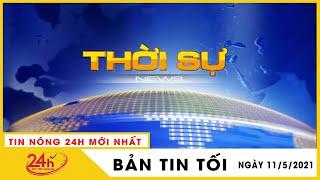 Tin Tức Nóng Nhất Tối 11/5/2021 | Tin An Ninh Mới Nhất Hôm Nay | TIN TỨC TV24h