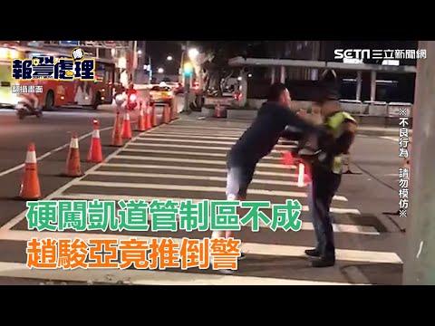 駕車硬闖凱道管制區不成 趙駿亞與警爆衝突凶狠推倒員警|三立新聞網SETN.com