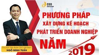 Phương Pháp Xây Dựng Kế Hoạch Phát Triển Trong Năm 2019 - Ngô Minh Tuấn |Học Viện CEO Việt Nam