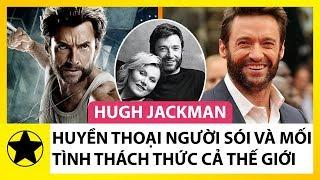 Hugh Jackman – Huyền Thoại 'Người Sói' Và Mối Tình Cổ Tích Thách Thức Cả Thế Giới