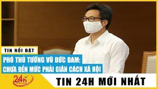 Tin tức 24h mới.Tin tối 11/5 PHó Thủ Tướng Vũ Đức Đam, vì sao chưa  phải giãn cách xã hội. TV24h