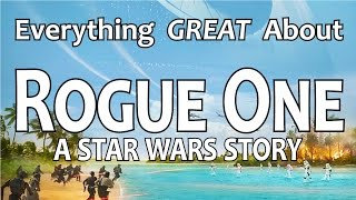 Everything GREAT About Rogue One: A Star Wars Story!
