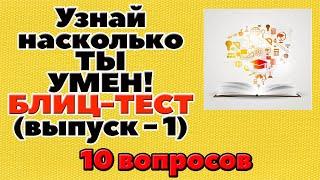 УЗНАЙ НАСКОЛЬКО ТЫ УМЕН (БЛИЦ-ТЕСТ) - выпуск 1